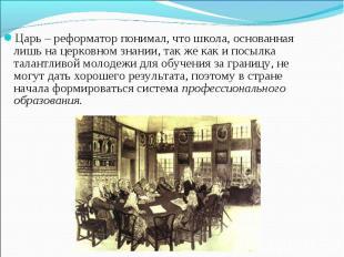 Царь – реформатор понимал, что школа, основанная лишь на церковном знании, так ж
