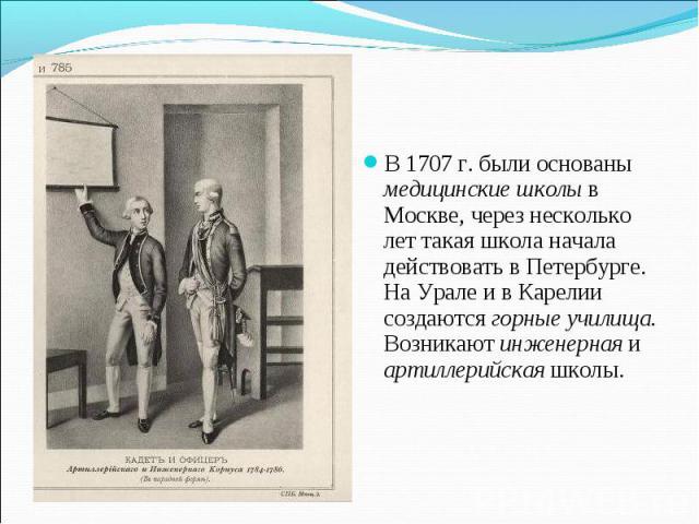 В 1707 г. были основаны медицинские школы в Москве, через несколько лет такая школа начала действовать в Петербурге. На Урале и в Карелии создаются горные училища. Возникают инженерная и артиллерийская школы.