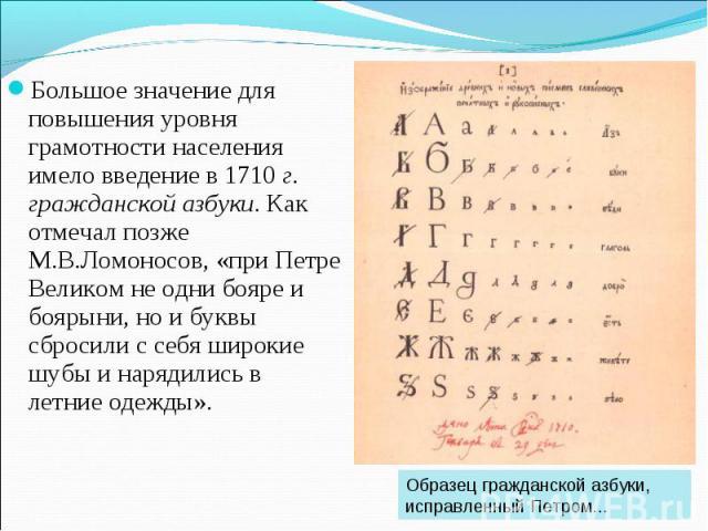 Большое значение для повышения уровня грамотности населения имело введение в 1710 г. гражданской азбуки. Как отмечал позже М.В.Ломоносов, «при Петре Великом не одни бояре и боярыни, но и буквы сбросили с себя широкие шубы и нарядились в летние одежд…
