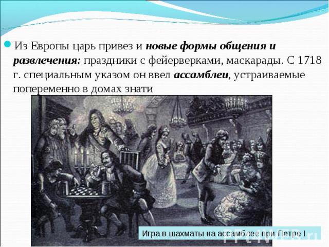 Из Европы царь привез и новые формы общения и развлечения: праздники с фейерверками, маскарады. С 1718 г. специальным указом он ввел ассамблеи, устраиваемые попеременно в домах знати Игра в шахматы на ассамблее при Петре I