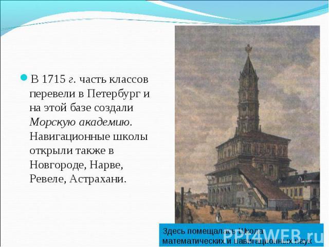 В 1715 г. часть классов перевели в Петербург и на этой базе создали Морскую академию. Навигационные школы открыли также в Новгороде, Нарве, Ревеле, Астрахани. Здесь помещалась Школа математических и навигационных наук