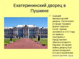 Екатерининский дворец в Пушкине Бывший императорский дворец. Расположен в городе
