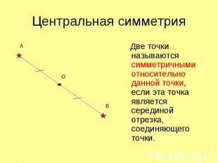 Центральная симметрия Две точки называются симметричными относительно данной точ