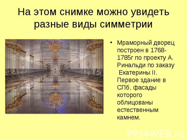 На этом снимке можно увидеть разные виды симметрии Мраморный дворец построен в 1768-1785г по проекту А. Ринальди по заказу Екатерины II. Первое здание в СПб, фасады которого облицованы естественным камнем.