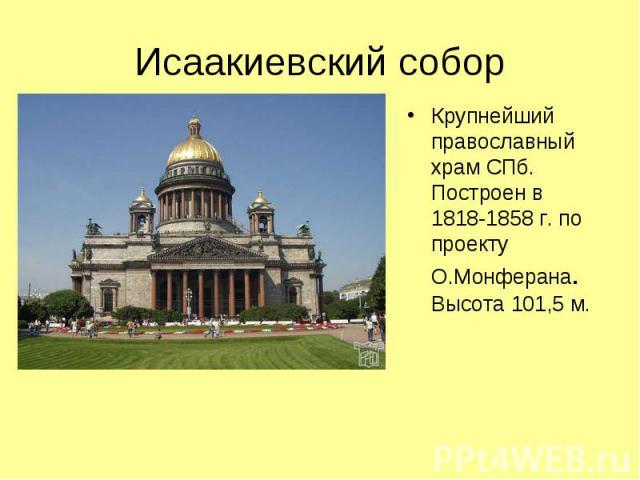 Исаакиевский собор Крупнейший православный храм СПб. Построен в 1818-1858 г. по проекту О.Монферана. Высота 101,5 м.