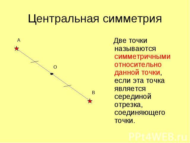 Центральная симметрия Две точки называются симметричными относительно данной точки, если эта точка является серединой отрезка, соединяющего точки.
