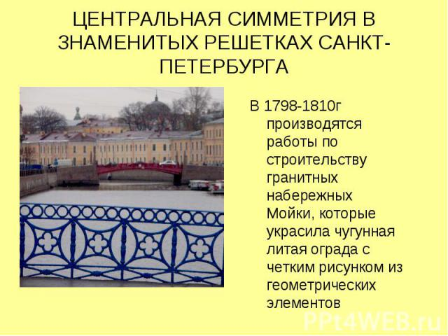 ЦЕНТРАЛЬНАЯ СИММЕТРИЯ В ЗНАМЕНИТЫХ РЕШЕТКАХ САНКТ-ПЕТЕРБУРГА В 1798-1810г производятся работы по строительству гранитных набережных Мойки, которые украсила чугунная литая ограда с четким рисунком из геометрических элементов