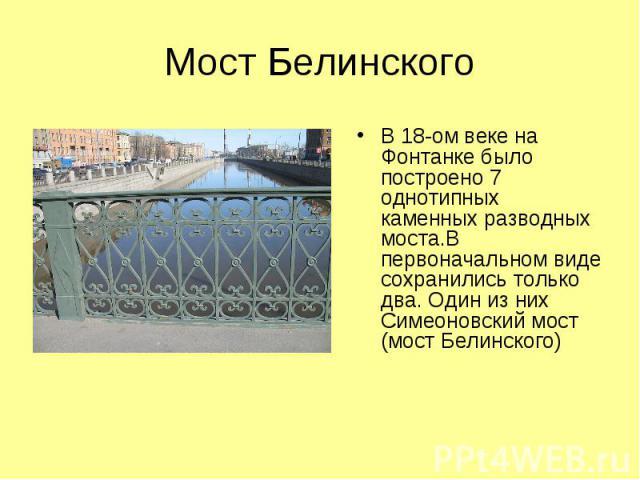 В 18-ом веке на Фонтанке было построено 7 однотипных каменных разводных моста.В первоначальном виде сохранились только два. Один из них Симеоновский мост (мост Белинского)
