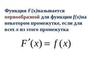Функция F(x)называется первообразной для функции f(x)на некотором промежутке, ес