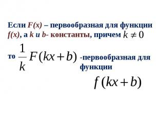 Если F(x) – первообразная для функции f(x), а k и b- константы, причем -первообр