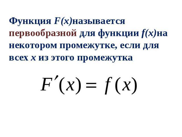 Функция F(x)называется первообразной для функции f(x)на некотором промежутке, если для всех x из этого промежутка