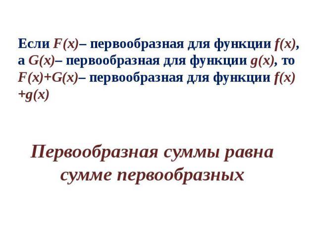 Если F(x)– первообразная для функции f(x), а G(x)– первообразная для функции g(x), то F(x)+G(x)– первообразная для функции f(x)+g(x) Первообразная суммы равна сумме первообразных