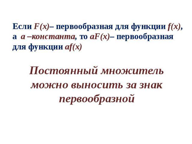 Если F(x)– первообразная для функции f(x), а а –константа, то аF(x)– первообразная для функции аf(x) Постоянный множитель можно выносить за знак первообразной