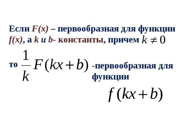 Если F(x) – первообразная для функции f(x), а k и b- константы, причем -первообразная для функции