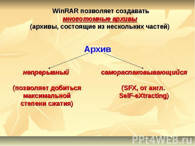 WinRAR позволяет создаватьмноготомные архивы(архивы, состоящие из нескольких частей) непрерывный (позволяет добиться максимальной степени сжатия) самораспаковывающийся(SFX, от англ. SelF-eXtracting)
