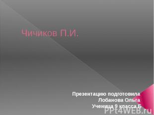 Чичиков П.И.Презентацию подготовила Лобанова Ольга Ученица 9 класса Б
