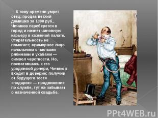 К тому времени умрет отец; продав ветхий домишко за 1000 руб., Чичиков переб