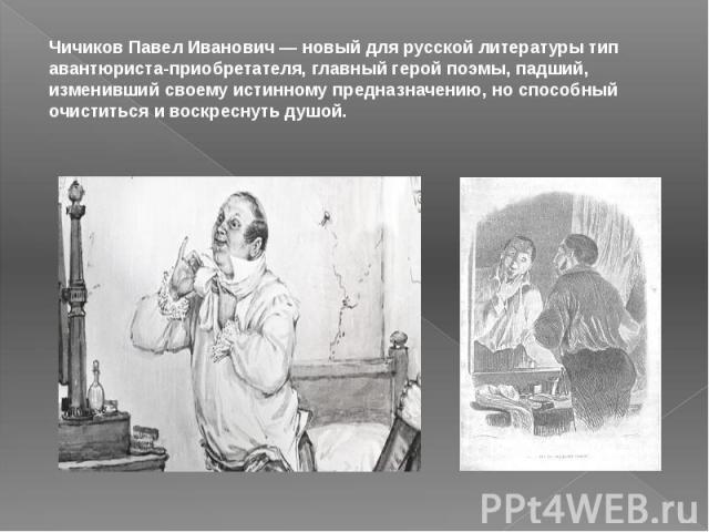 Чичиков Павел Иванович — новый для русской литературы тип авантюриста-приобретателя, главный герой поэмы, падший, изменивший своему истинному предназначению, но способный очиститься и воскреснуть душой.