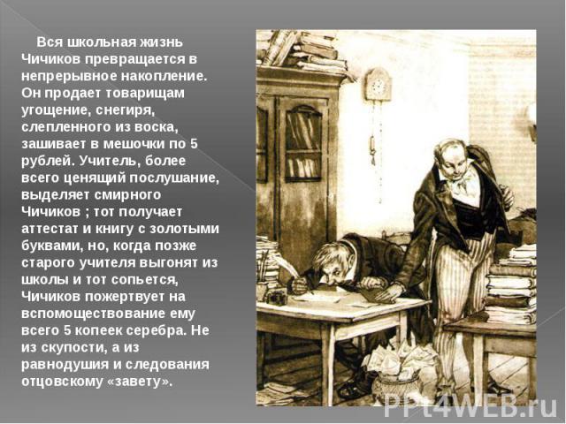 Вся школьная жизнь Чичиков превращается в непрерывное накопление. Он продает товарищам угощение, снегиря, слепленного из воска, зашивает в мешочки по 5 рублей. Учитель, более всего ценящий послушание, выделяет смирного Чичиков ; тот получает атт…