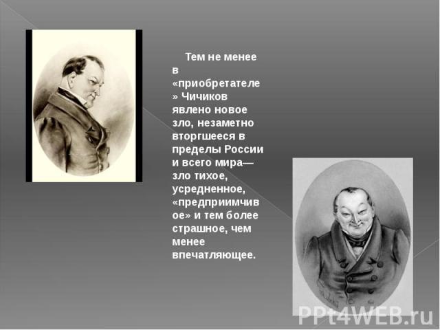 Тем не менее в «приобретателе» Чичиков явлено новое зло, незаметно вторгшееся в пределы России и всего мира— зло тихое, усредненное, «предприимчивое» и тем более страшное, чем менее впечатляющее.