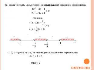 В2. Укажите сумму целых чисел, не являющихся решением неравенства Решение. -1; 0