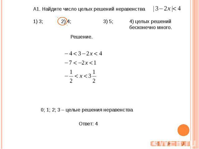 А1. Найдите число целых решений неравенства 1) 3; 2) 4; 3) 5; 4) целых решений бесконечно много. 0; 1; 2; 3 – целые решения неравенства