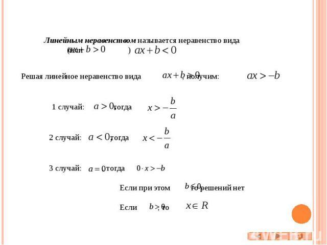 Линейным неравенством называется неравенство вида (или ) Решая линейное неравенство вида , получим: 1 случай: тогда 2 случай: тогда 3 случай: , тогда Если при этом то решений нет Если , то