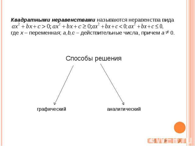 Квадратными неравенствами называются неравенства вида где x – переменная; a,b,c – действительные числа, причем a 0. Способы решения графический аналитический