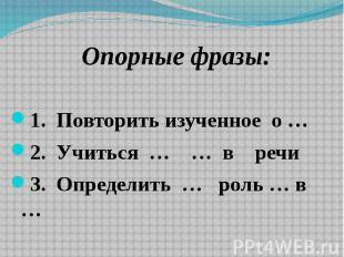 Опорные фразы: Опорные фразы: 1. Повторить изученное о … 2. Учиться … … в речи3.