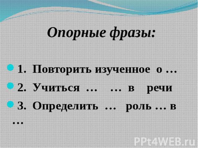 Опорные фразы: Опорные фразы: 1. Повторить изученное о … 2. Учиться … … в речи3. Определить … роль … в …