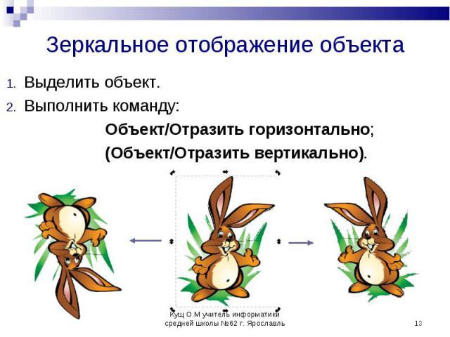 Выделить объект. Выполнить команду: Объект/Отразить горизонтально; (Объект/Отразить вертикально).