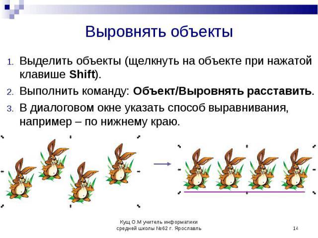 Выделить объекты (щелкнуть на объекте при нажатой клавише Shift). Выполнить команду: Объект/Выровнять расставить.В диалоговом окне указать способ выравнивания, например – по нижнему краю.