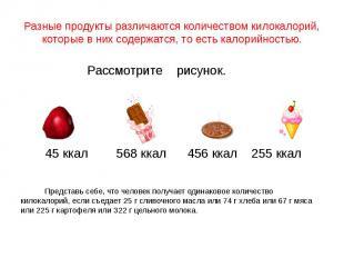 Разные продукты различаются количеством килокалорий, которые в них содержатся, т