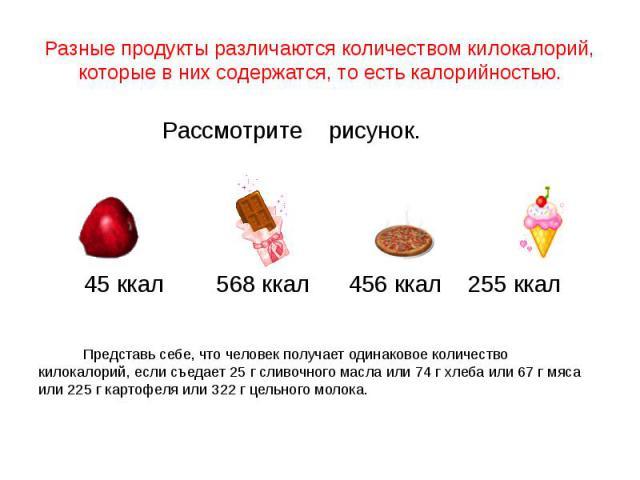 Разные продукты различаются количеством килокалорий, которые в них содержатся, то есть калорийностью. Рассмотрите рисунок. 45 ккал 568 ккал 456 ккал 255 ккал Представь себе, что человек получает одинаковое количество килокалорий, если съедает 25 г с…