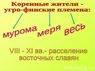 Коренные жители - угро-финские племена: VIII - XI вв.- расселение восточных слав