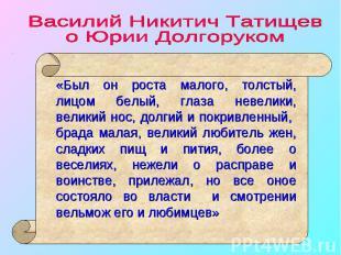 Василий Никитич Татищев о Юрии Долгоруком «Был он роста малого, толстый, лицом б