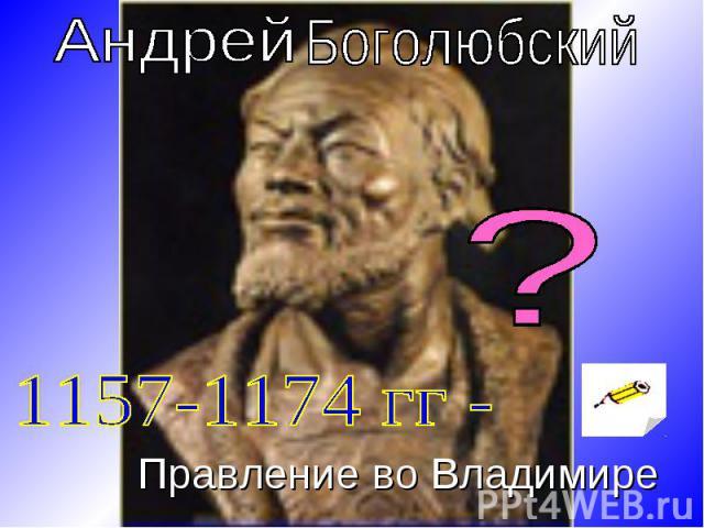 Андрей Боголюбский 1157-1174 гг - Правление во Владимире