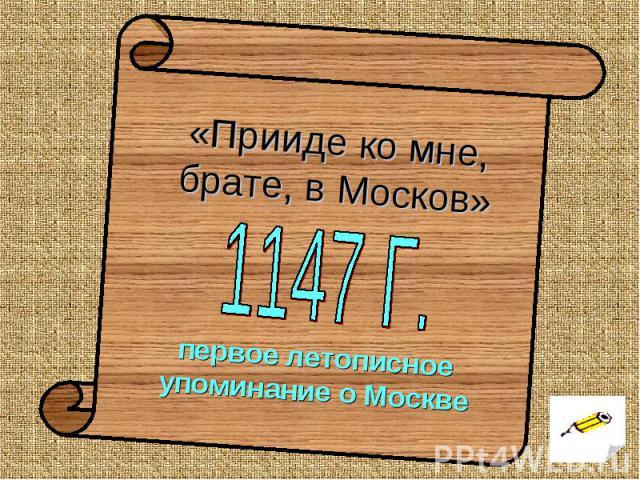 «Прииде ко мне, брате, в Москов» 1147 Г. первое летописное упоминание о Москве