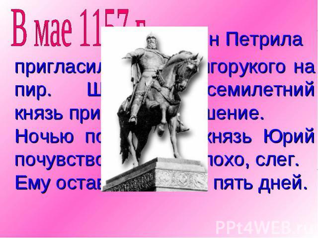 пригласил Юрия Долгорукого на пир. Шестидесятисемилетний князь принял приглашение.Ночью после пира князь Юрий почувствовал себя плохо, слег.Ему оставалось жить пять дней.
