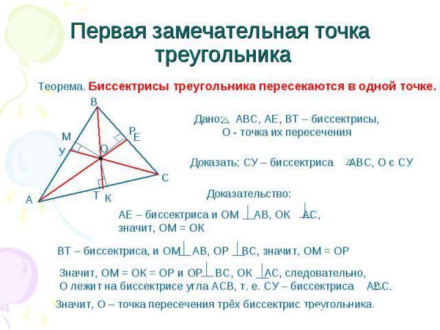 Первая замечательная точка треугольника Теорема. Биссектрисы треугольника пересекаются в одной точке. Дано: АВС, АЕ, ВТ – биссектрисы, О - точка их пересечения Доказать: СУ – биссектриса АВС, О є СУ АЕ – биссектриса и ОМ АВ, ОК АС,значит, ОМ = ОК ВТ…