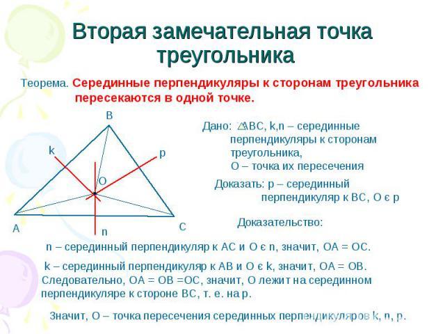 Вторая замечательная точка треугольника Теорема. Серединные перпендикуляры к сторонам треугольника пересекаются в одной точке. Дано: АВС, k,n – серединные перпендикуляры к сторонам треугольника, О – точка их пересечения Доказать: р – серединный перп…