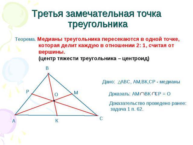 Третья замечательная точка треугольника Теорема. Медианы треугольника пересекаются в одной точке, которая делит каждую в отношении 2: 1, считая от вершины. (центр тяжести треугольника – центроид) Дано: АВС, AM,ВК,СР - медианы Доказать: АМ ВК СР = О …