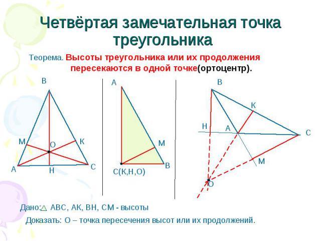 Четвёртая замечательная точка треугольника Теорема. Высоты треугольника или их продолжения пересекаются в одной точке(ортоцентр). Доказать: О – точка пересечения высот или их продолжений.