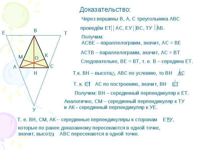 Доказательство: Через вершины В, А, С треугольника АВС проведём ЕТ АС, ЕУ ВС, ТУ АВ. Получим: АСВЕ – параллелограмм, значит, АС = ВЕ АСТВ – параллелограмм, значит, АС = ВТ Следовательно, ВЕ = ВТ, т. е. В – середина ЕТ. Т.к. ВН – высота АВС по услови…