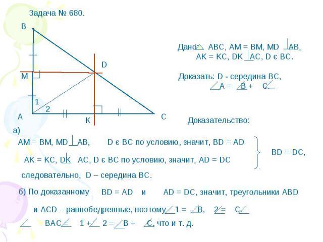 Дано: АВС, АМ = ВМ, МD AB, AK = KC, DK AC, D є BC. Доказать: D - середина ВС, А = В + С. D є BC по условию, значит, ВD = AD AK = KC, DK AC, D є BC по условию, значит, AD = DC следовательно, D – середина ВС. б) По доказанному AD = DC, значит, треугол…