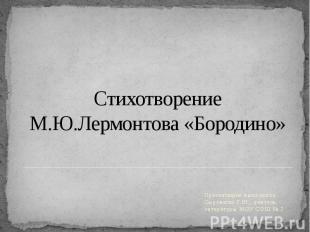 Стихотворение М.Ю.Лермонтова «Бородино» Презентацию выполнила Сыроватко Г.Ю., уч