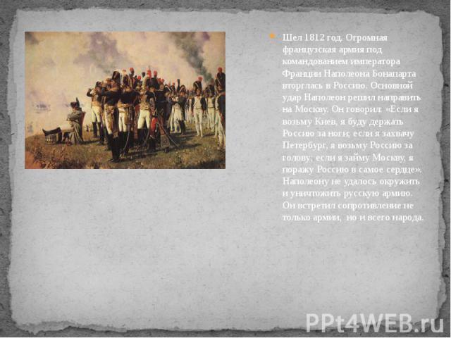 Шел 1812 год. Огромная французская армия под командованием императора Франции Наполеона Бонапарта вторглась в Россию. Основной удар Наполеон решил направить на Москву. Он говорил: «Если я возьму Киев, я буду держать Россию за ноги; если я захвачу Пе…