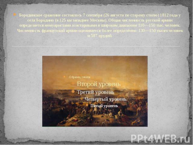 Бородинское сражение состоялось 7 сентября (26 августа по старому стилю) 1812 года у села Бородино (в 125 км западнее Москвы). Общая численность русской армии определяется мемуаристами и историками в широком диапазоне 110—150 тыс. человек. Численнос…