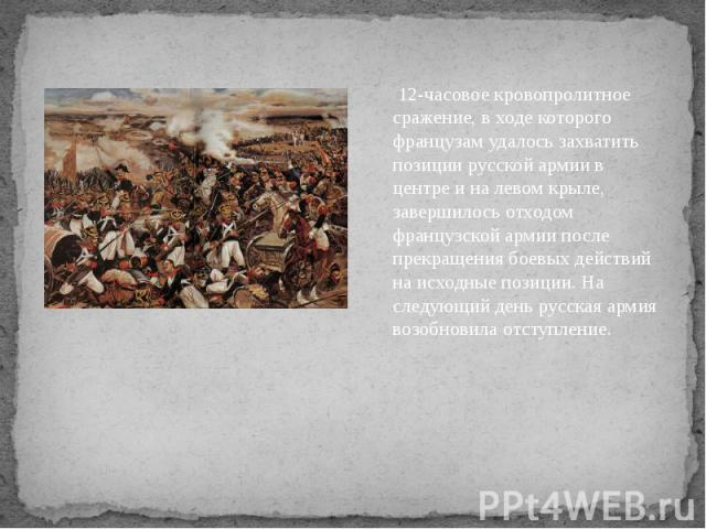 12-часовое кровопролитное сражение, в ходе которого французам удалось захватить позиции русской армии в центре и на левом крыле, завершилось отходом французской армии после прекращения боевых действий на исходные позиции. На следующий день русская а…