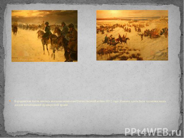 Бородинская битва явилась высшим моментом Отечественной войны 1812 года. Именно здесь была сломлена мощь доселе непобедимой французской армии.